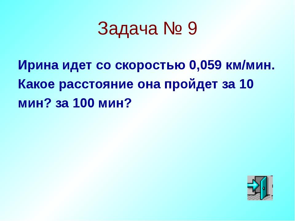 Задача № 9 Ирина идет со скоростью 0,059 км/мин. Какое расстояние она пройдет...