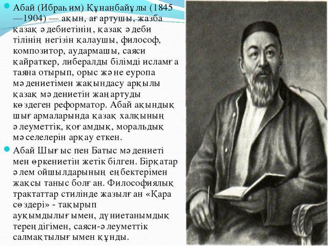 Абай (Ибраһим) Құнанбайұлы (1845—1904) — ақын, ағартушы, жазба қазақ әдебиеті...