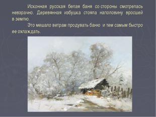 Исконная русская белая баня состороны смотрелась невзрачно. Деревянная избу