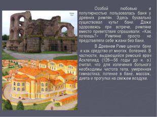 Особой любовью и популярностью пользовалась баня у древних римлян. Здесь бук