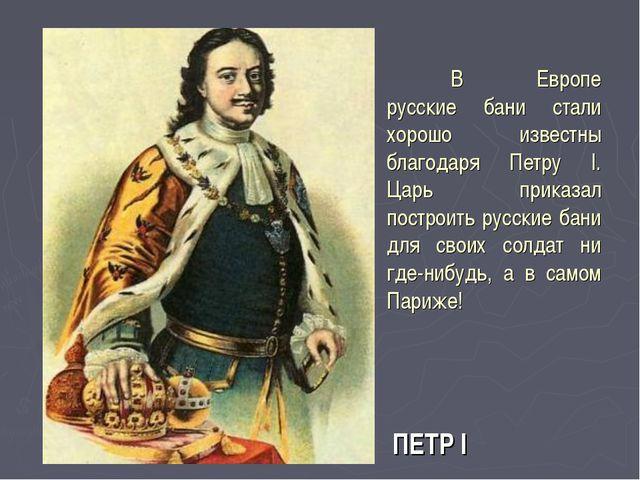 В Европе русские бани стали хорошо известны благодаря Петру I. Царь приказал...