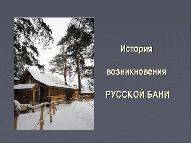 История возникновения РУССКОЙ БАНИ