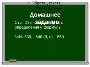 Домашнее задание Стр. 135 – 138 - выучить определения и формулы №№ 539, 548