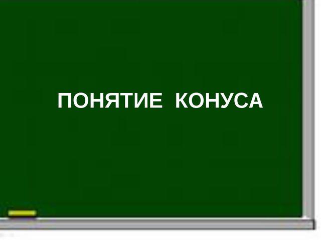 ПОНЯТИЕ КОНУСА
