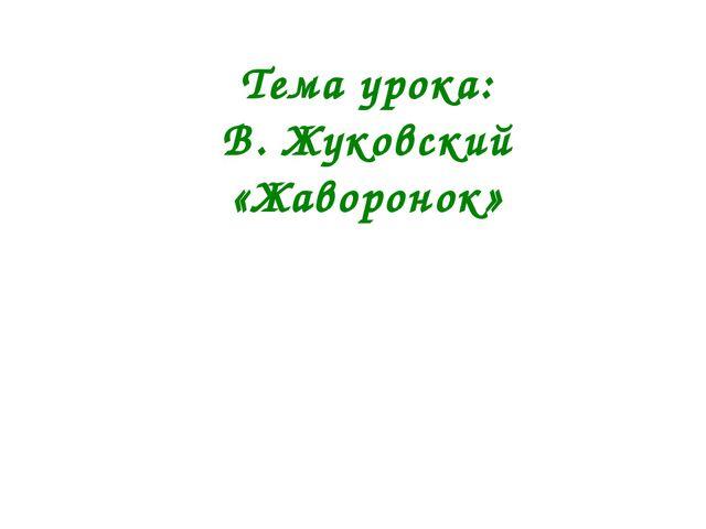 Тема урока: В. Жуковский «Жаворонок»