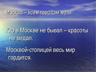 Москва – всем городам мать. Кто в Москве не бывал – красоты не видал. Москвой