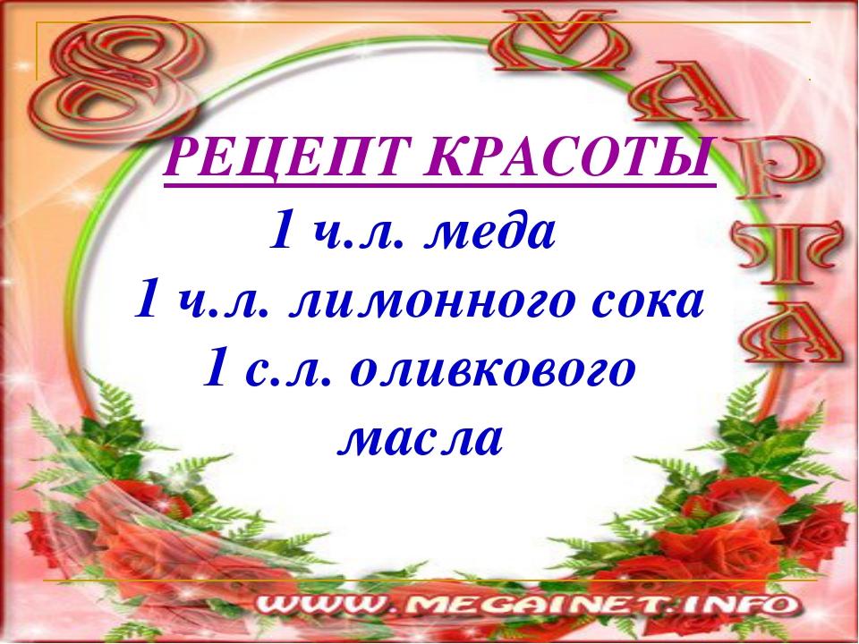 РЕЦЕПТ КРАСОТЫ 1 ч.л. меда 1 ч.л. лимонного сока 1 с.л. оливкового масла