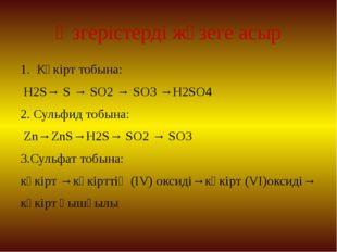 Өзгерістерді жүзеге асыр 1. Күкірт тобына: H2S→ S → SO2→ SO3→H2SO4 2. Сульф