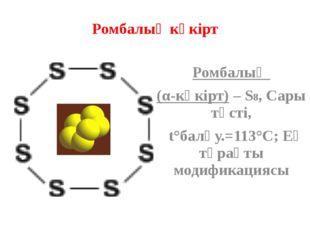 Ромбалық күкірт Ромбалық (α-күкірт) – S8, Сары түсті, t°балқу.=113°C; Ең тұра