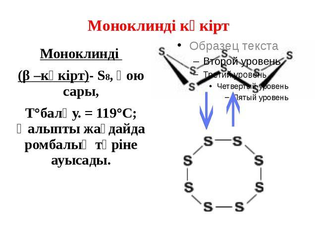 Моноклинді күкірт Моноклинді (β –күкірт)- S8, қою сары, T°балқу. = 119°C; Қал...