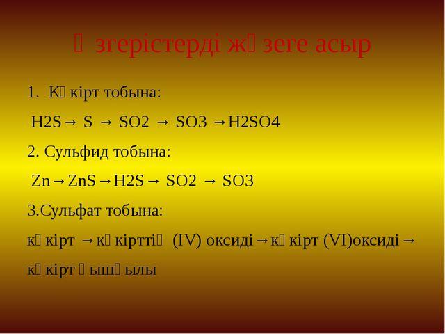 Өзгерістерді жүзеге асыр 1. Күкірт тобына: H2S→ S → SO2→ SO3→H2SO4 2. Сульф...