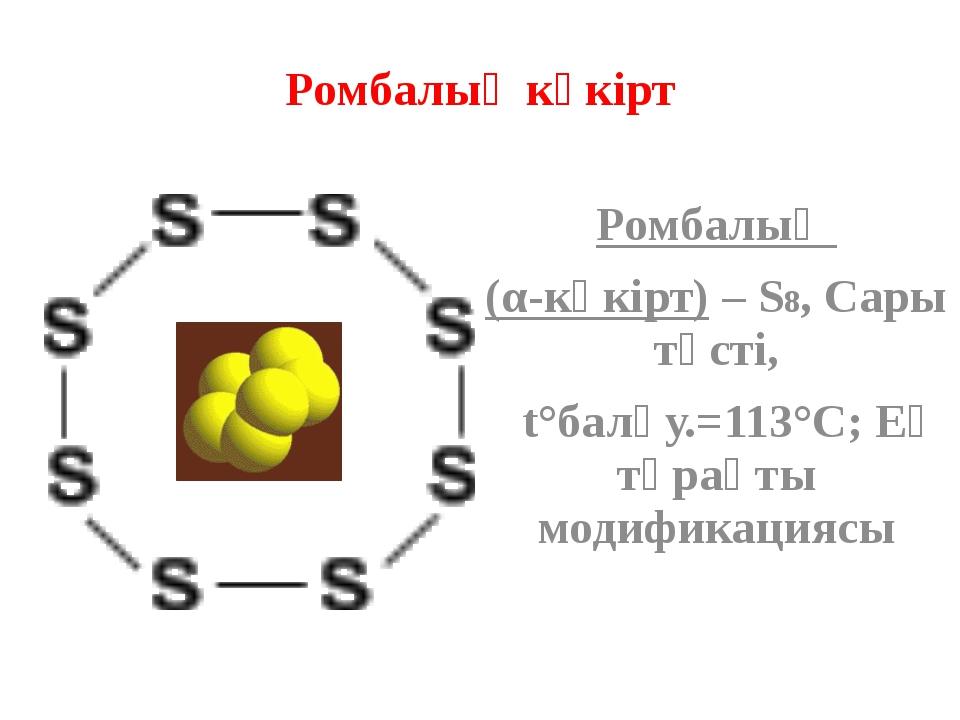 Ромбалық күкірт Ромбалық (α-күкірт) – S8, Сары түсті, t°балқу.=113°C; Ең тұра...