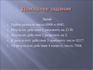 №644 Найти разность чисел 6906 и 6841. Результат действия 1 умножить на 2138.