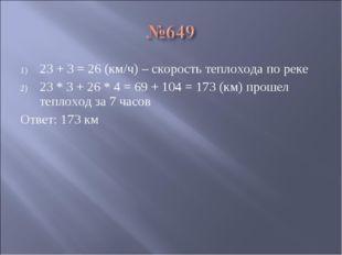 23 + 3 = 26 (км/ч) – скорость теплохода по реке 23 * 3 + 26 * 4 = 69 + 104 =