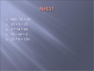 620 : 31 = 20 20 + 5 = 25 2 * 34 = 64 70 – 64 = 6 25 * 6 = 150