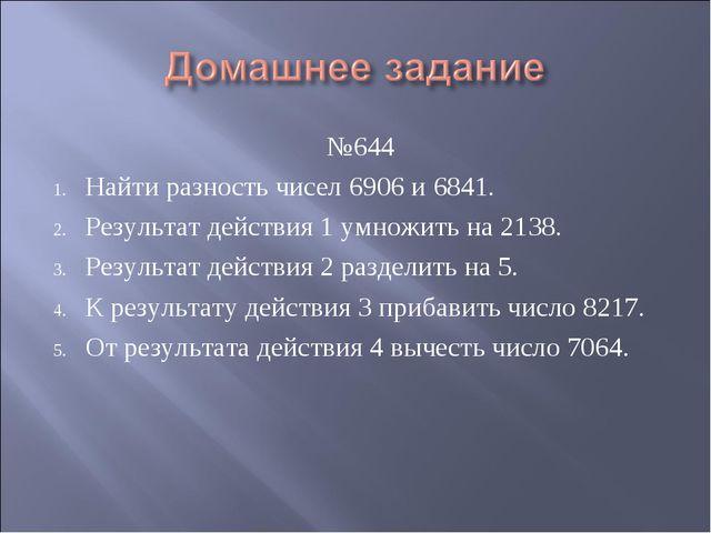 №644 Найти разность чисел 6906 и 6841. Результат действия 1 умножить на 2138....