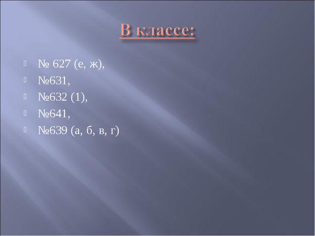 № 627 (е, ж), №631, №632 (1), №641, №639 (а, б, в, г)