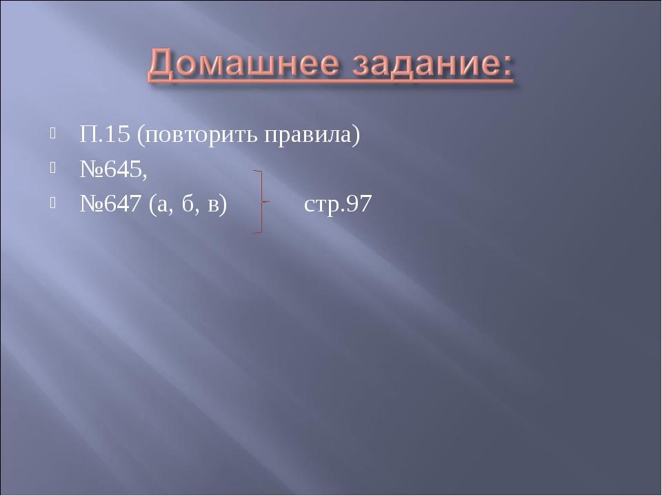 П.15 (повторить правила) №645, №647 (а, б, в)стр.97