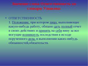 Значение слова Ответственность по словарю Ушакова: ОТВЕТСТВЕННОСТЬ 1.Положе