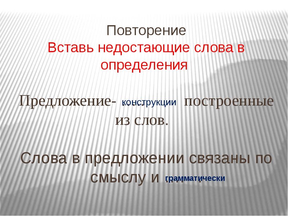 Повторение Вставь недостающие слова в определения Предложение- ….. построенны...
