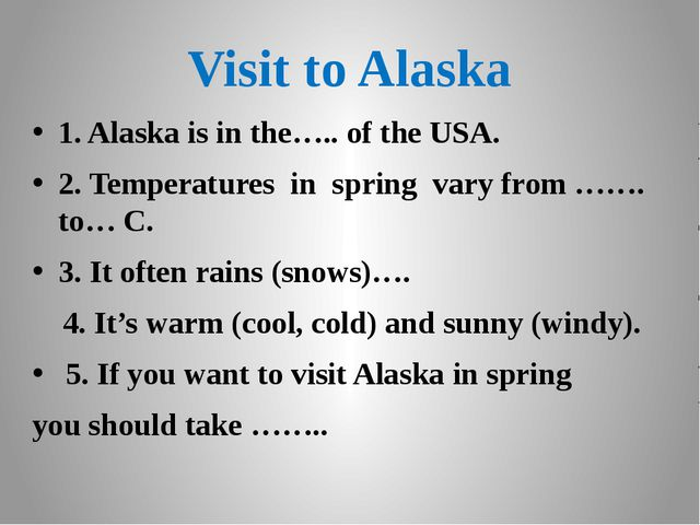 Visit to Alaska 1. Alaska is in the….. of the USA. 2. Temperatures in spring...