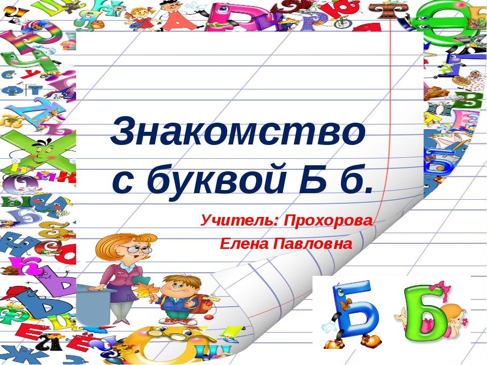 Знакомство с буквой Б б. Учитель: Прохорова Елена Павловна