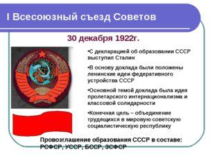 I Всесоюзный съезд Советов 30 декабря 1922г. Провозглашение образования СССР