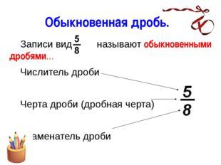 Обыкновенная дробь. Записи вида называют обыкновенными дробями… Числитель д