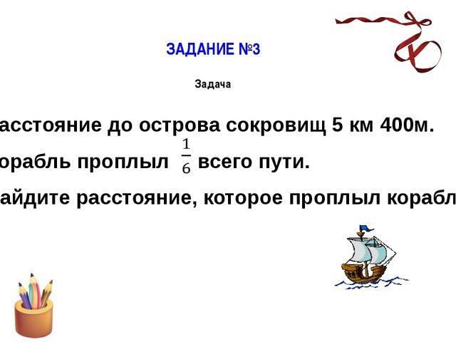 ЗАДАНИЕ №3 Задача Расстояние до острова сокровищ 5 км 400м. Корабль проплыл в...