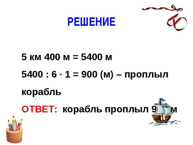 РЕШЕНИЕ 5 км 400 м = 5400 м 5400 : 6 · 1 = 900 (м) – проплыл корабль ОТВЕТ:...
