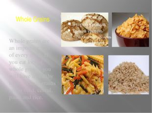 Whole Grains Whole grains are an important part of every meal. If you eat lot