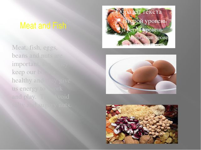 Meat and Fish Meat, fish, eggs, beans and nuts are important, too. They keep...