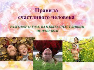 Правила счастливого человека РАЗГОВОР О ТОМ, КАК БЫТЬ СЧАСТЛИВЫМ ЧЕЛОВЕКОМ