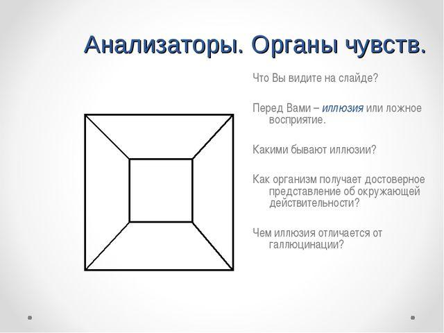 Анализаторы. Органы чувств. Что Вы видите на слайде? Перед Вами – иллюзия или...