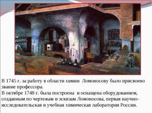 В 1745 г. за работу в области химии Ломоносову было присвоено звание профессо