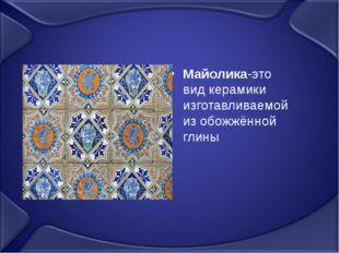 Майолика-это вид керамики изготавливаемой из обожжённой глины