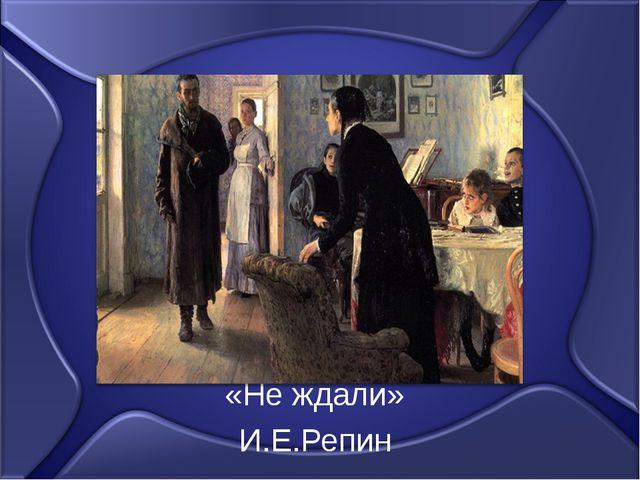 «Не ждали» И.Е.Репин