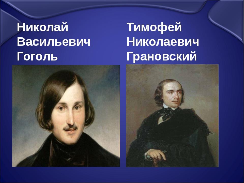 Николай Васильевич Гоголь Тимофей Николаевич Грановский