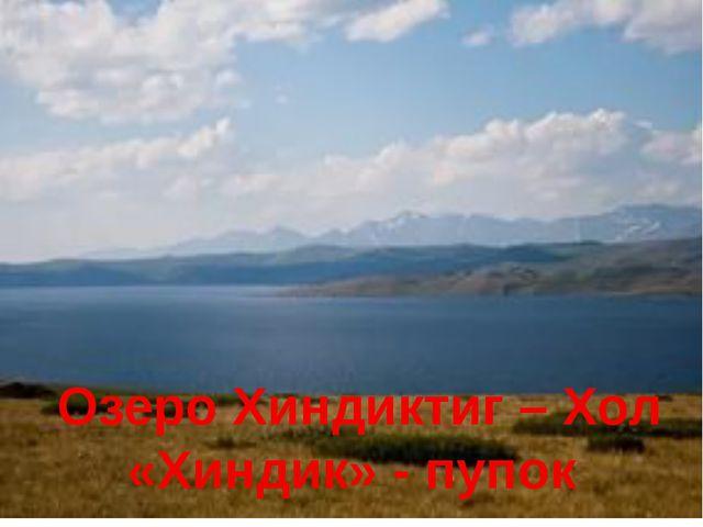 Озеро Хиндиктиг – Хол «Хиндик» - пупок