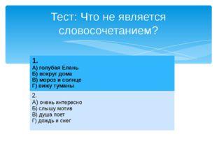 Тест: Что не является словосочетанием? 1. А) голубая Елань Б) вокруг дома В)