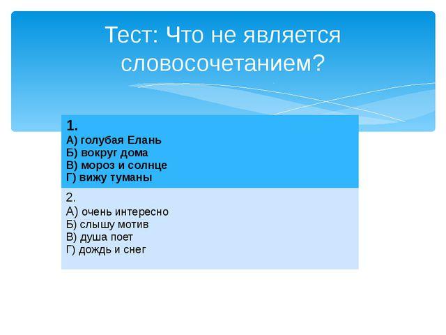 Тест: Что не является словосочетанием? 1. А) голубая Елань Б) вокруг дома В)...