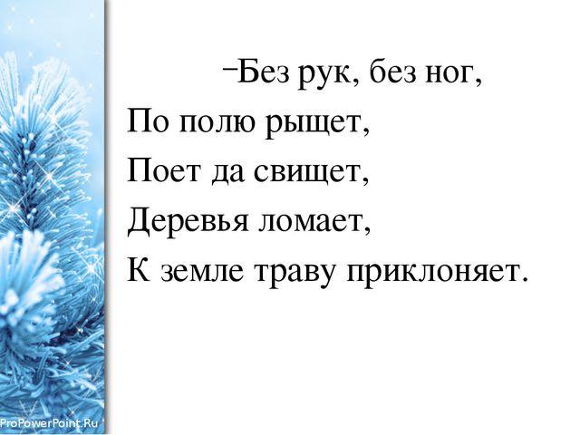 Без рук, без ног, По полю рыщет, Поет да свищет, Деревья ломает, К земле трав...