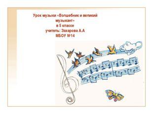 Урок музыки «Волшебник и великий музыкант» в 5 классе учитель: Захарова А.А М
