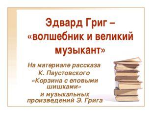 Эдвард Григ – «волшебник и великий музыкант» На материале рассказа К. Паустов