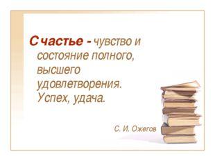 Счастье - чувство и состояние полного, высшего удовлетворения. Успех, удача.