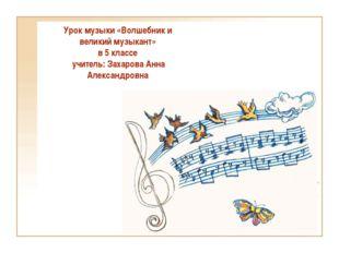 Урок музыки «Волшебник и великий музыкант» в 5 классе учитель: Захарова Анна