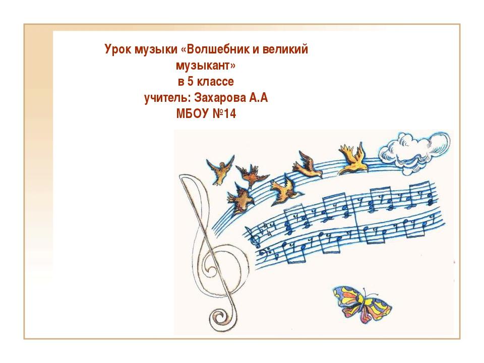Урок музыки «Волшебник и великий музыкант» в 5 классе учитель: Захарова А.А М...