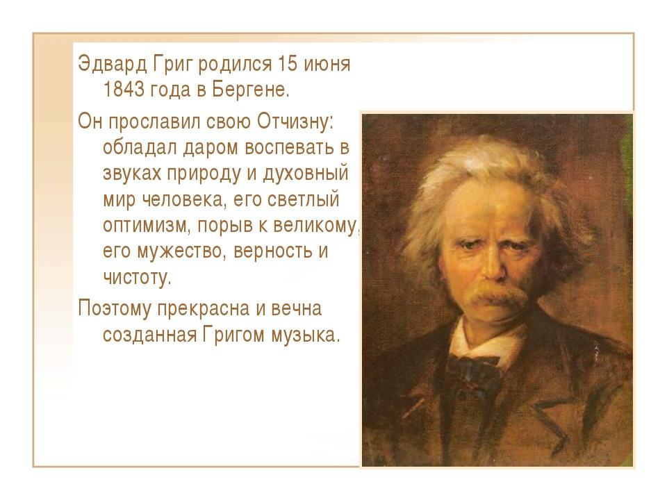 Эдвард Григ родился 15 июня 1843 года в Бергене. Он прославил свою Отчизну: о...