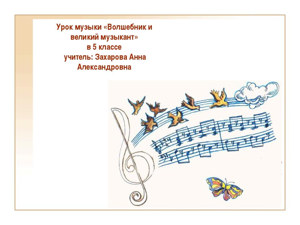 Урок музыки «Волшебник и великий музыкант» в 5 классе учитель: Захарова Анна...