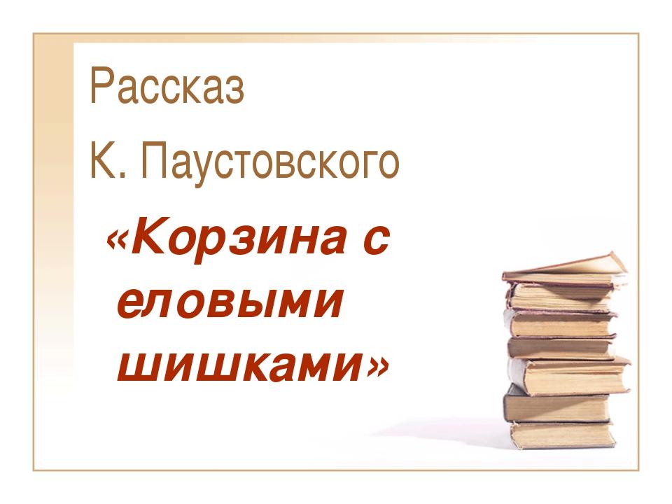 Рассказ К. Паустовского «Корзина с еловыми шишками»